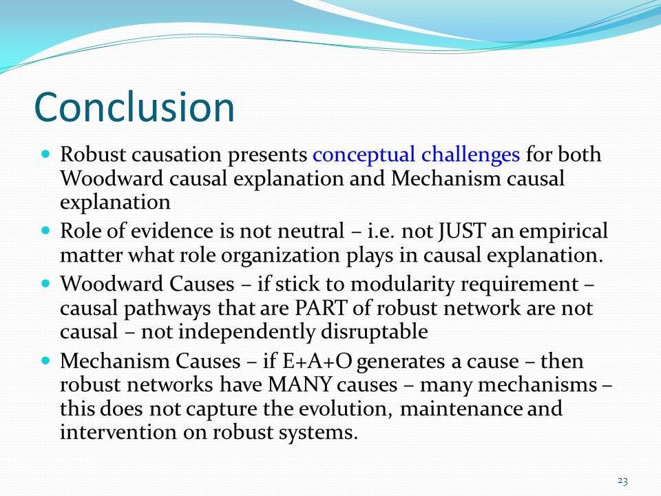 Conclusion Robust causation presents conceptual challenges for both Woodward causal explanation and Mechanism causal explanation.