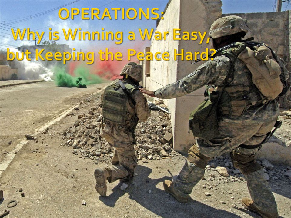 OPERATIONS: Why is Winning a War Easy, but Keeping the Peace Hard