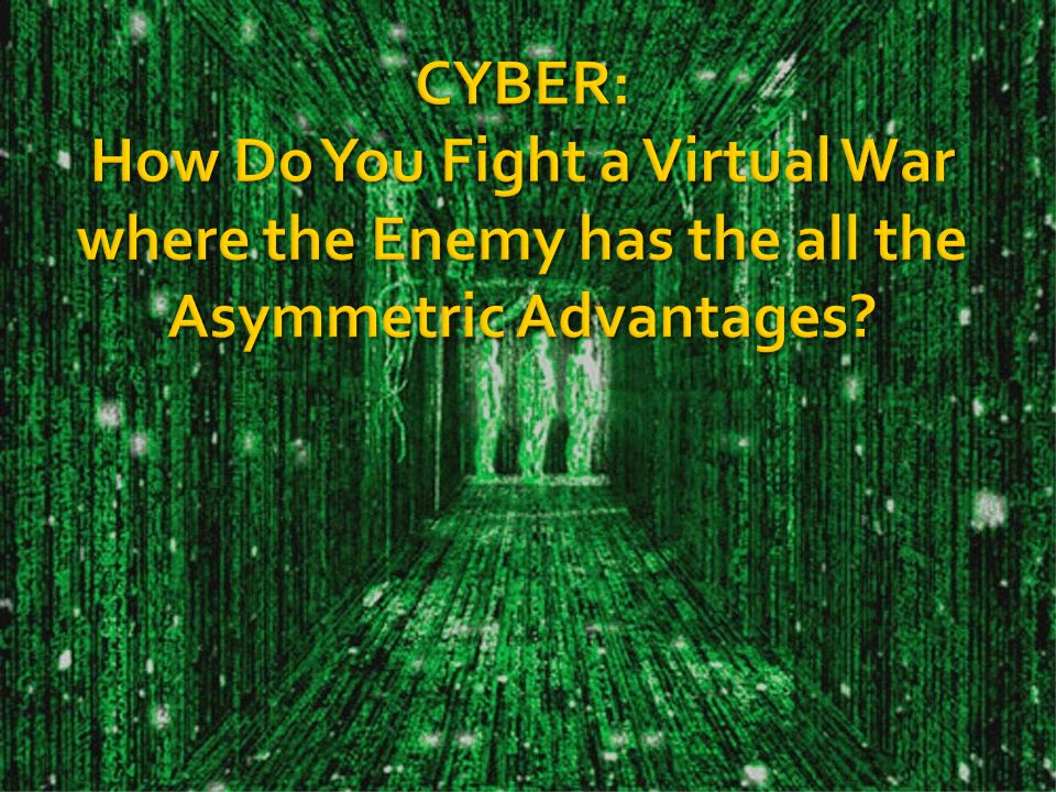CYBER: How Do You Fight a Virtual War where the Enemy has the all the Asymmetric Advantages