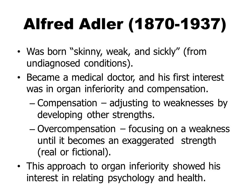 Alfred Adler (1870-1937) Was born skinny, weak, and sickly (from undiagnosed conditions).