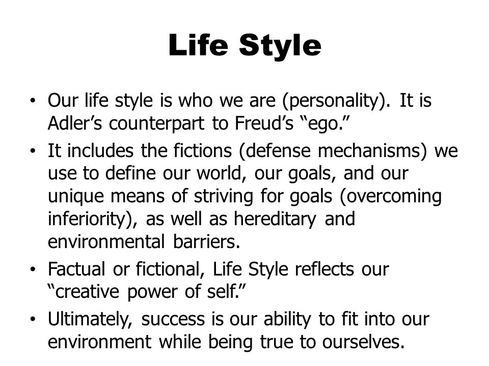 Life Style Our life style is who we are (personality). It is Adler's counterpart to Freud's ego.