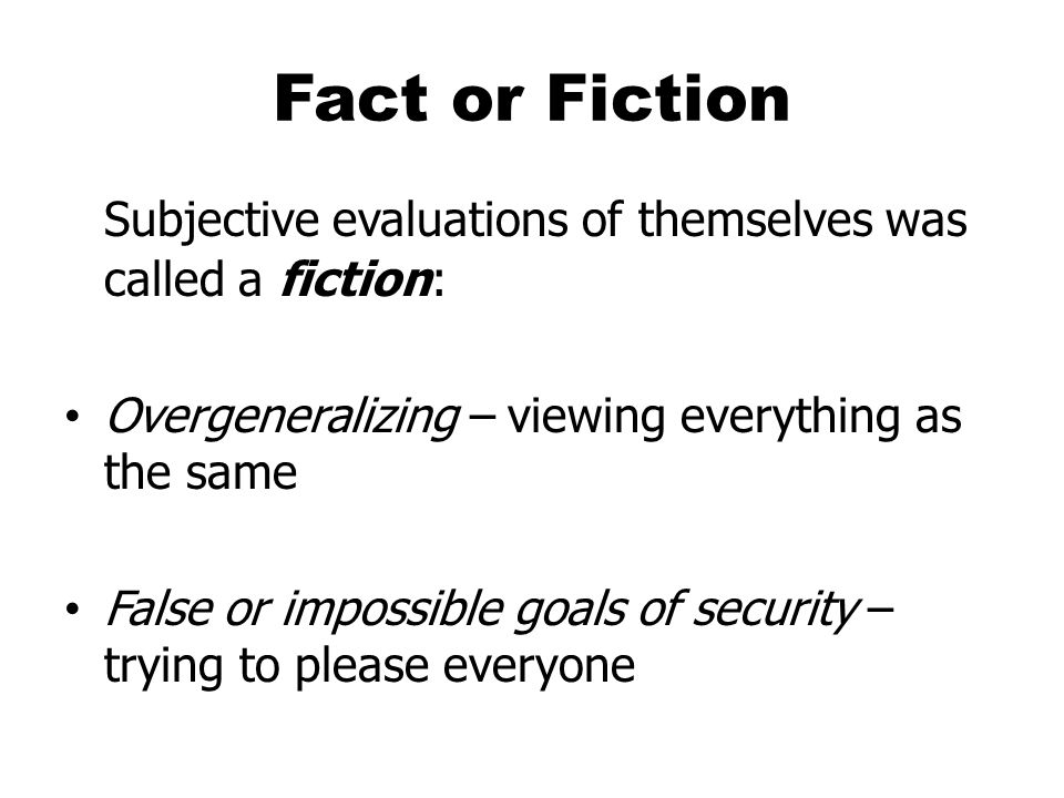 Fact or Fiction Subjective evaluations of themselves was called a fiction: Overgeneralizing – viewing everything as the same.