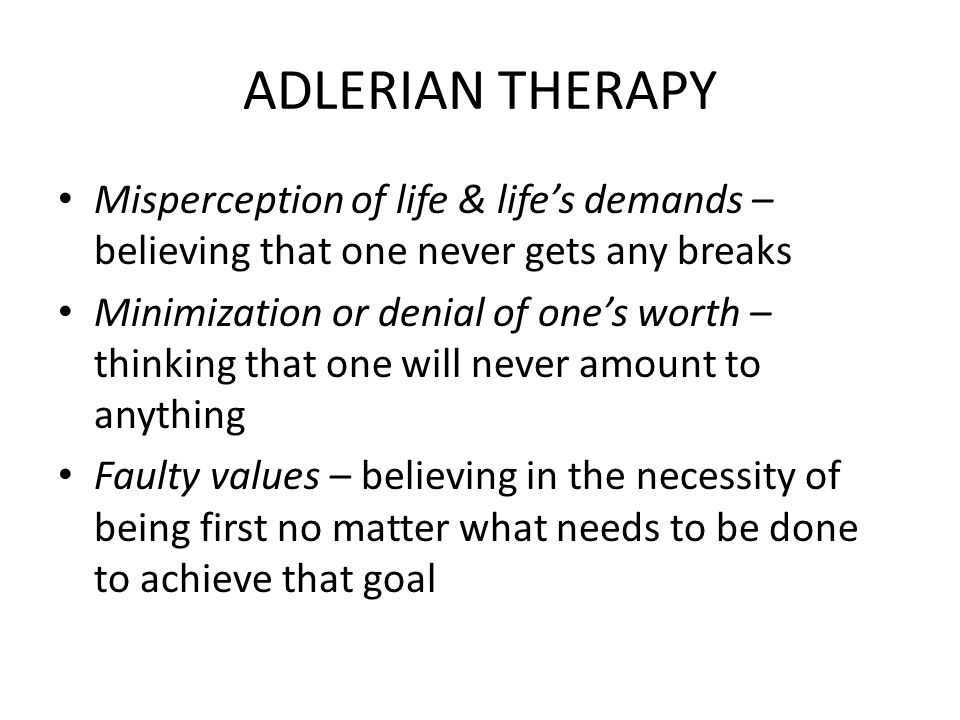 ADLERIAN THERAPY Misperception of life & life's demands – believing that one never gets any breaks.
