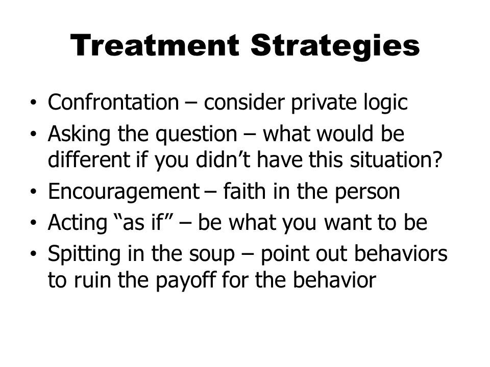 Treatment Strategies Confrontation – consider private logic