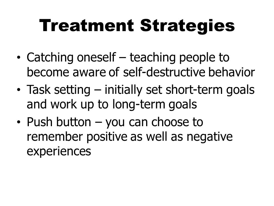 Treatment Strategies Catching oneself – teaching people to become aware of self-destructive behavior.