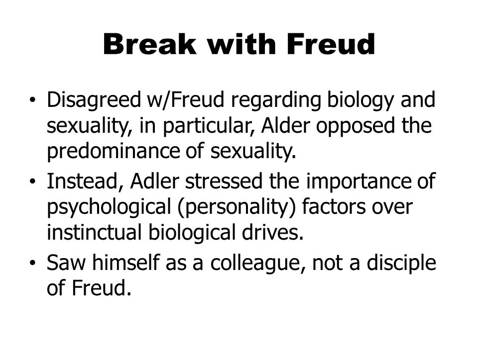Break with Freud Disagreed w/Freud regarding biology and sexuality, in particular, Alder opposed the predominance of sexuality.