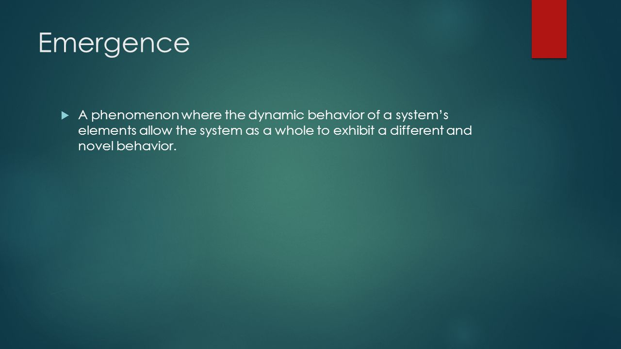 Emergence A phenomenon where the dynamic behavior of a system's elements allow the system as a whole to exhibit a different and novel behavior.