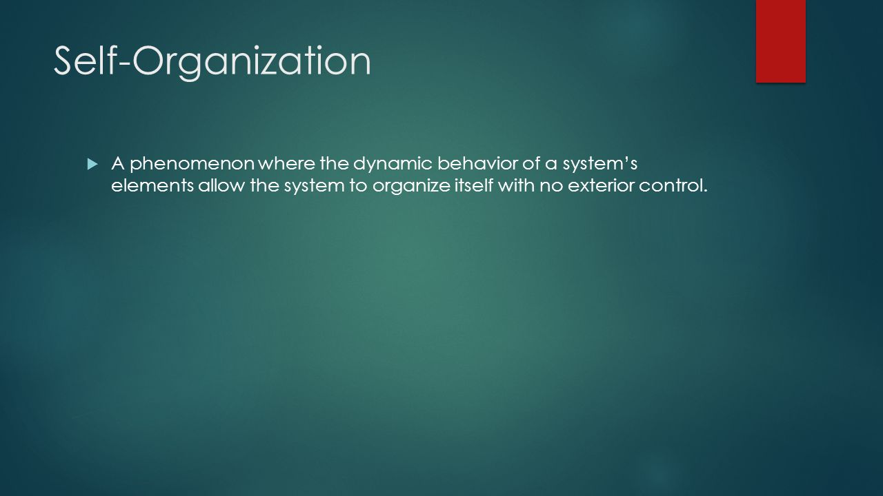 Self-Organization A phenomenon where the dynamic behavior of a system's elements allow the system to organize itself with no exterior control.