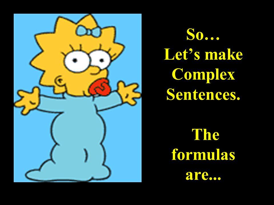 So… Let's make Complex Sentences. The formulas are...