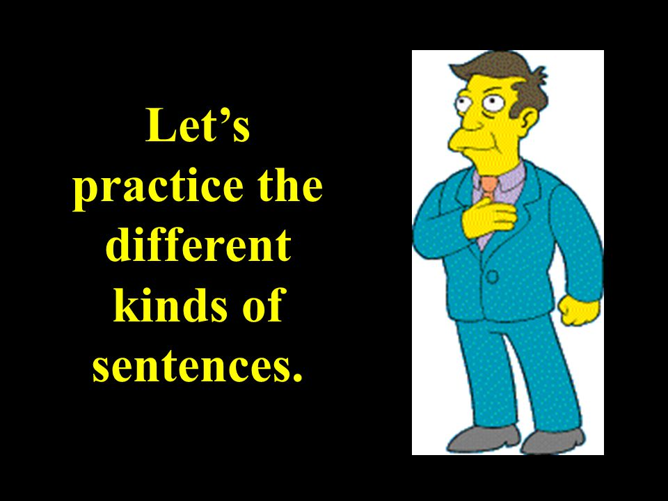 Let's practice the different kinds of sentences.