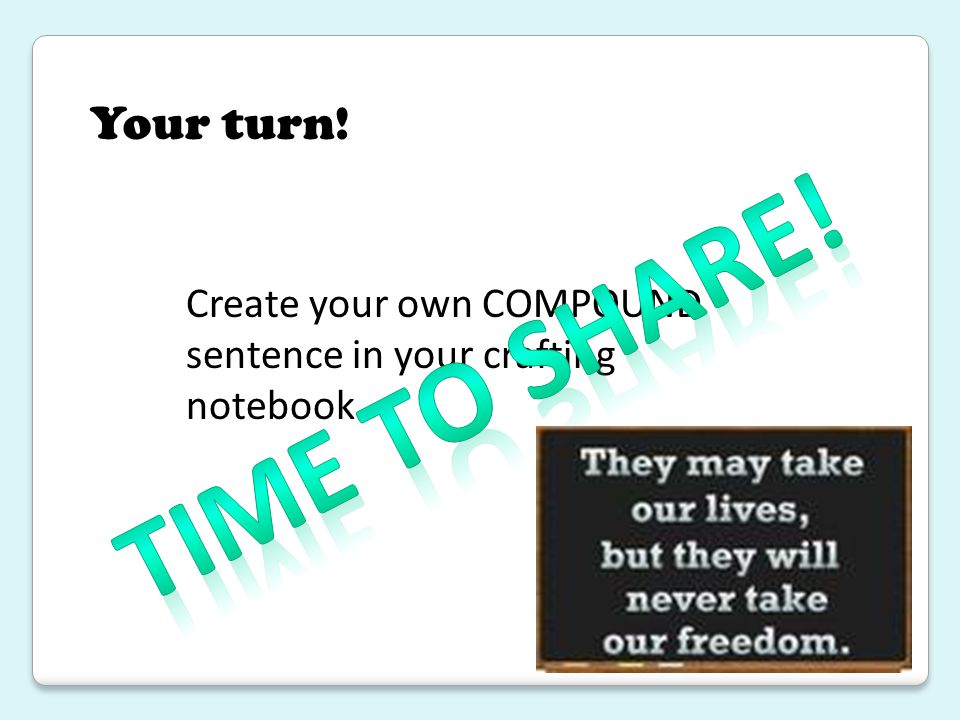Your turn! Create your own COMPOUND sentence in your crafting notebook. Time to share!