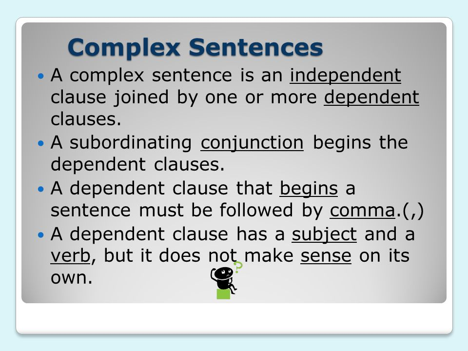 Complex Sentences A complex sentence is an independent clause joined by one or more dependent clauses.