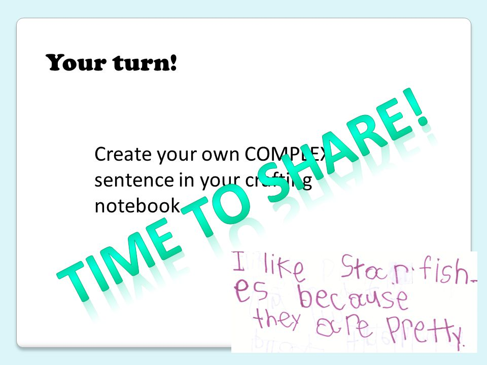 Your turn! Create your own COMPLEX sentence in your crafting notebook. Time to share!