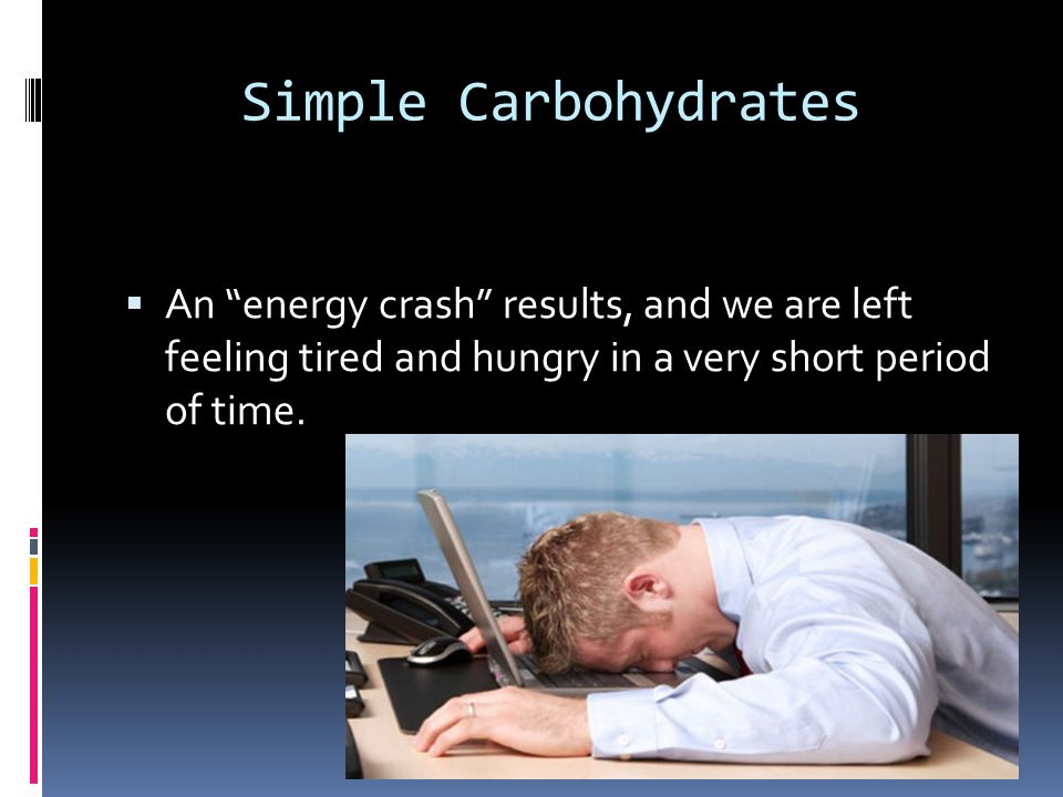 Simple Carbohydrates An energy crash results, and we are left feeling tired and hungry in a very short period of time.