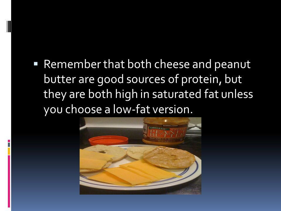 Remember that both cheese and peanut butter are good sources of protein, but they are both high in saturated fat unless you choose a low-fat version.