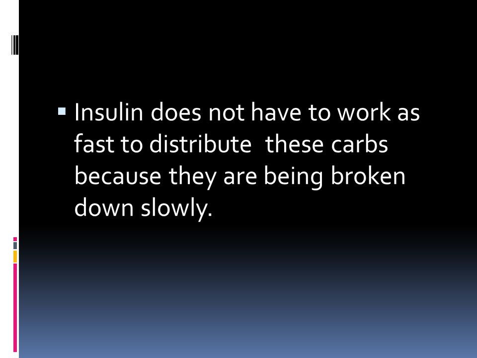 Insulin does not have to work as fast to distribute these carbs because they are being broken down slowly.
