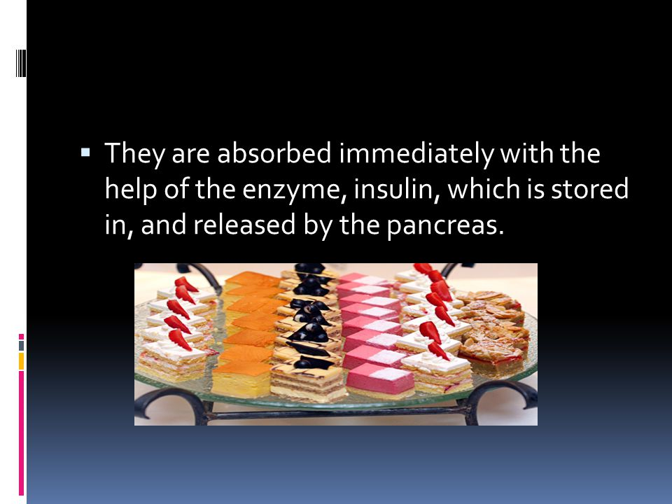 They are absorbed immediately with the help of the enzyme, insulin, which is stored in, and released by the pancreas.