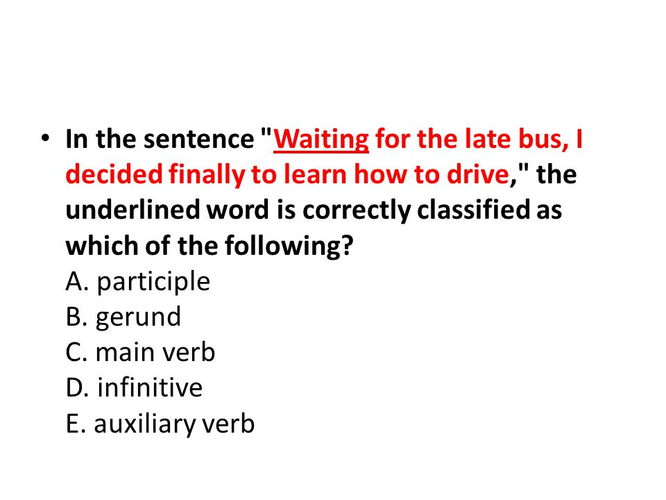 In the sentence Waiting for the late bus, I decided finally to learn how to drive, the underlined word is correctly classified as which of the following.