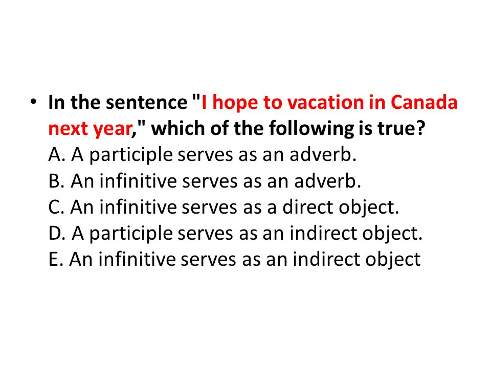 In the sentence I hope to vacation in Canada next year, which of the following is true.
