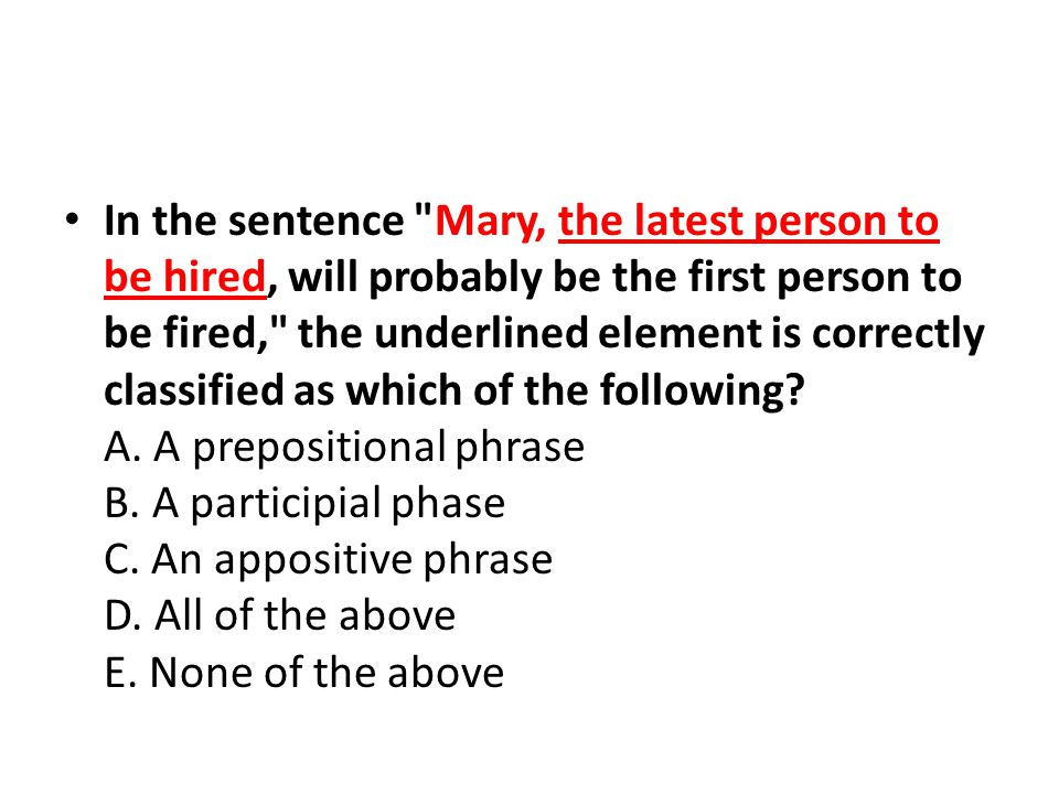 In the sentence Mary, the latest person to be hired, will probably be the first person to be fired, the underlined element is correctly classified as which of the following.