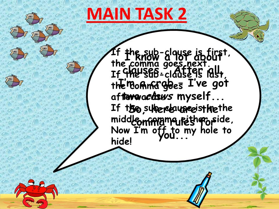 MAIN TASK 2 I know a lot about clauses. After all, I'm a crab – I've got two claws myself... So, here are the comma rules for you...