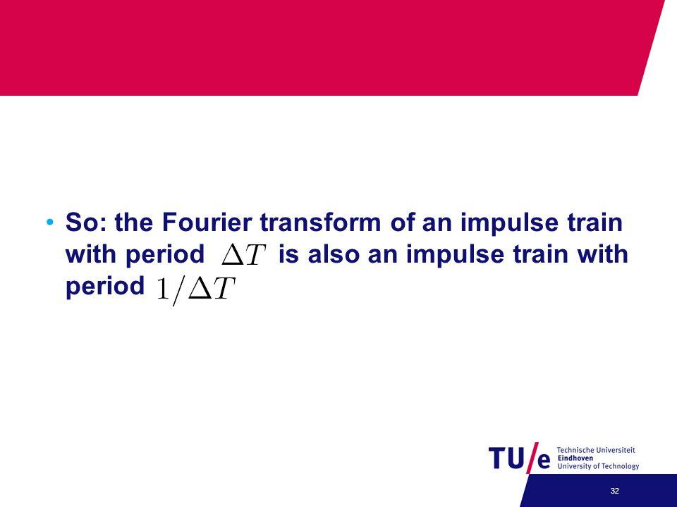 So: the Fourier transform of an impulse train with period is also an impulse train with period