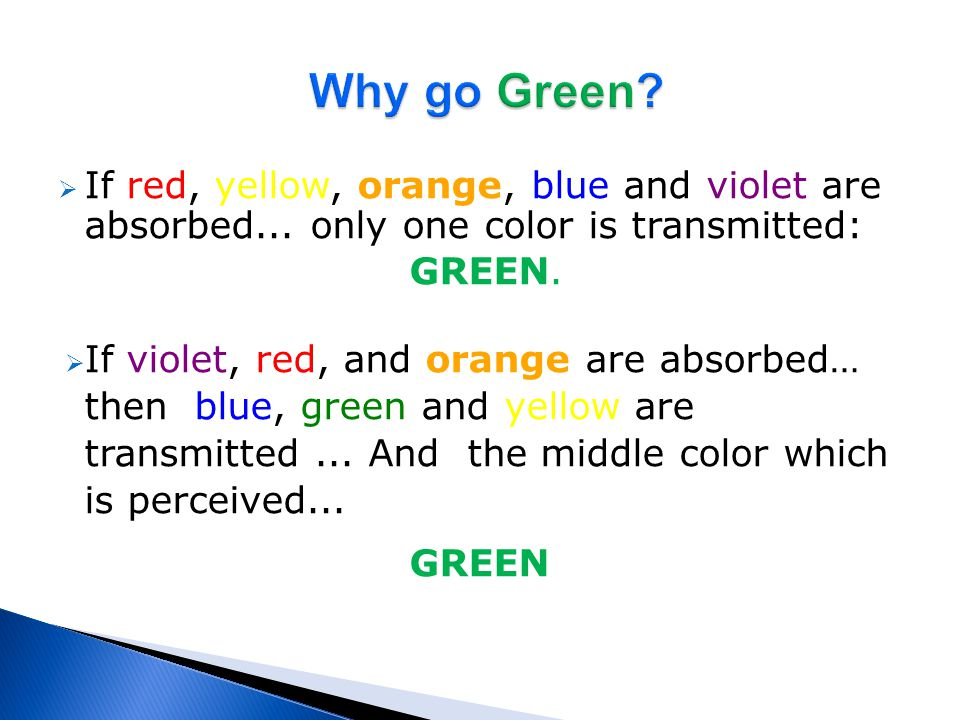 Why go Green If red, yellow, orange, blue and violet are absorbed... only one color is transmitted: