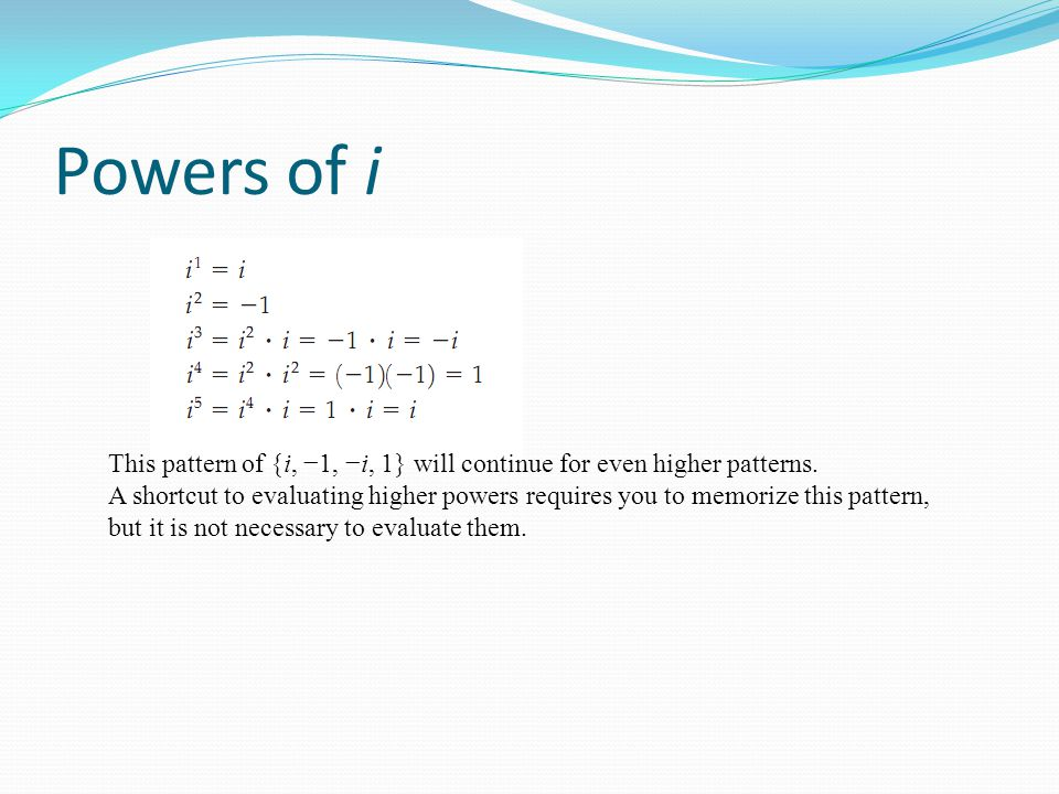 Powers of i This pattern of {i, −1, −i, 1} will continue for even higher patterns.