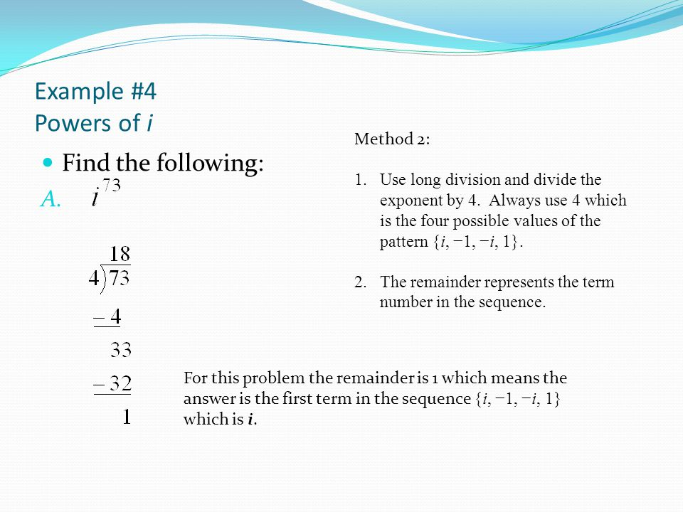 Example #4 Powers of i Find the following: Method 2: