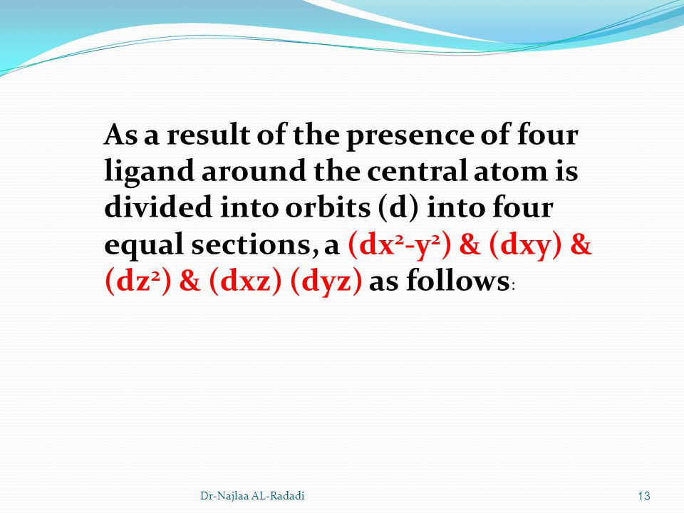 As a result of the presence of four ligand around the central atom is divided into orbits (d) into four equal sections, a (dx2-y2) & (dxy) & (dz2) & (dxz) (dyz) as follows: