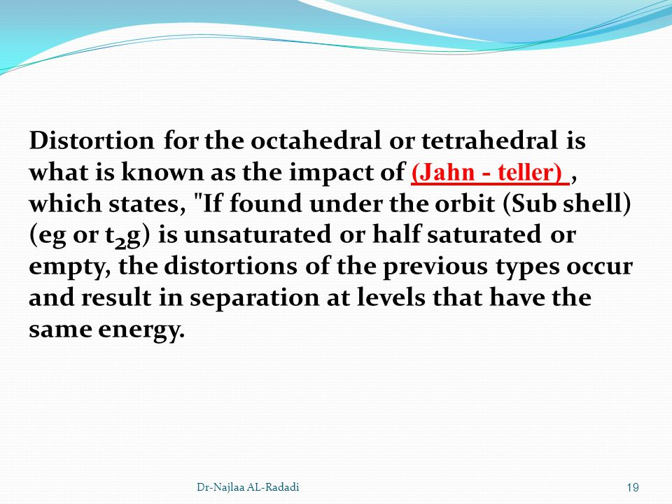 Distortion for the octahedral or tetrahedral is what is known as the impact of (Jahn - teller) , which states, If found under the orbit (Sub shell)