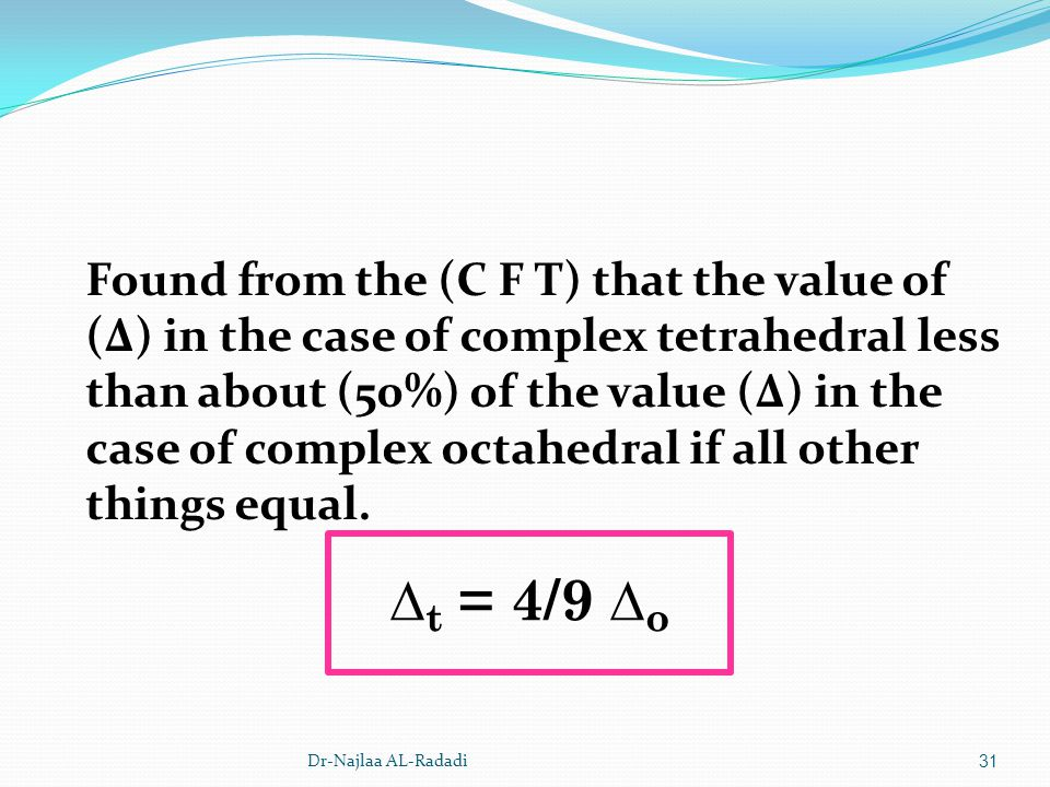 Found from the (C F T) that the value of (Δ) in the case of complex tetrahedral less than about (50%) of the value (Δ) in the case of complex octahedral if all other things equal.