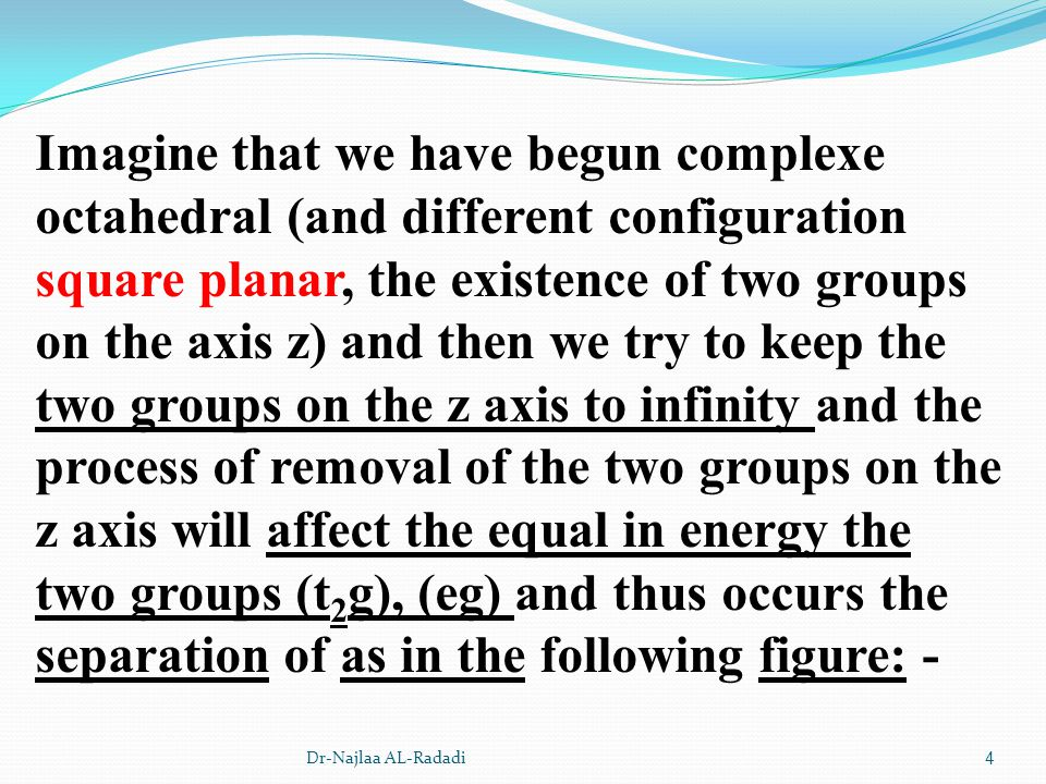 Imagine that we have begun complexe octahedral (and different configuration square planar, the existence of two groups on the axis z) and then we try to keep the two groups on the z axis to infinity and the process of removal of the two groups on the z axis will affect the equal in energy the two groups (t2g), (eg) and thus occurs the separation of as in the following figure: -