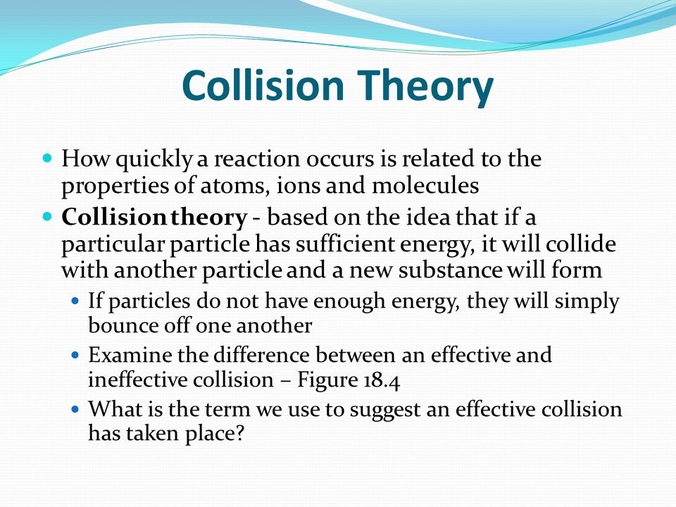 Collision Theory How quickly a reaction occurs is related to the properties of atoms, ions and molecules.