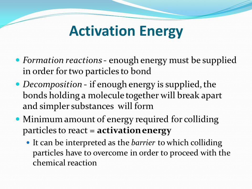 Activation Energy Formation reactions - enough energy must be supplied in order for two particles to bond.