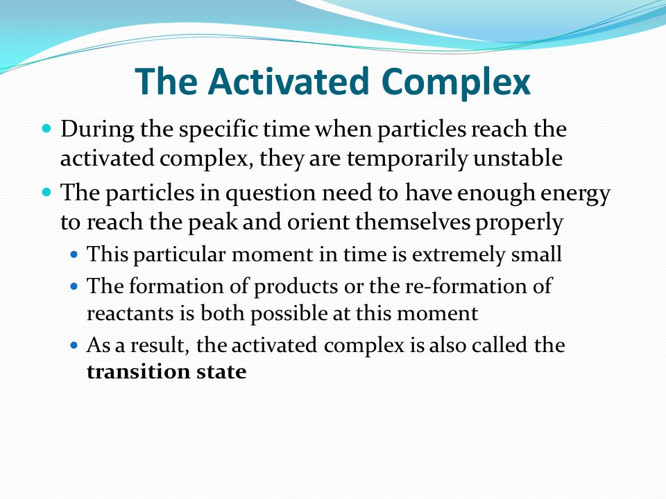 The Activated Complex During the specific time when particles reach the activated complex, they are temporarily unstable.