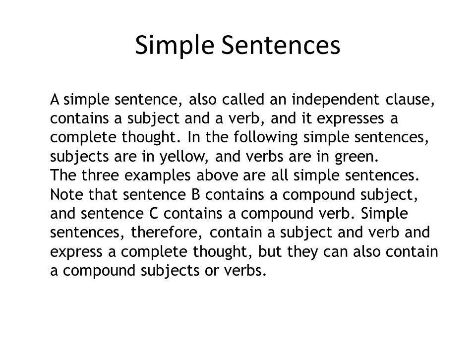 A simple sentence, also called an independent clause, contains a subject and a verb, and it expresses a complete thought. In the following simple sentences, subjects are in yellow, and verbs are in green.