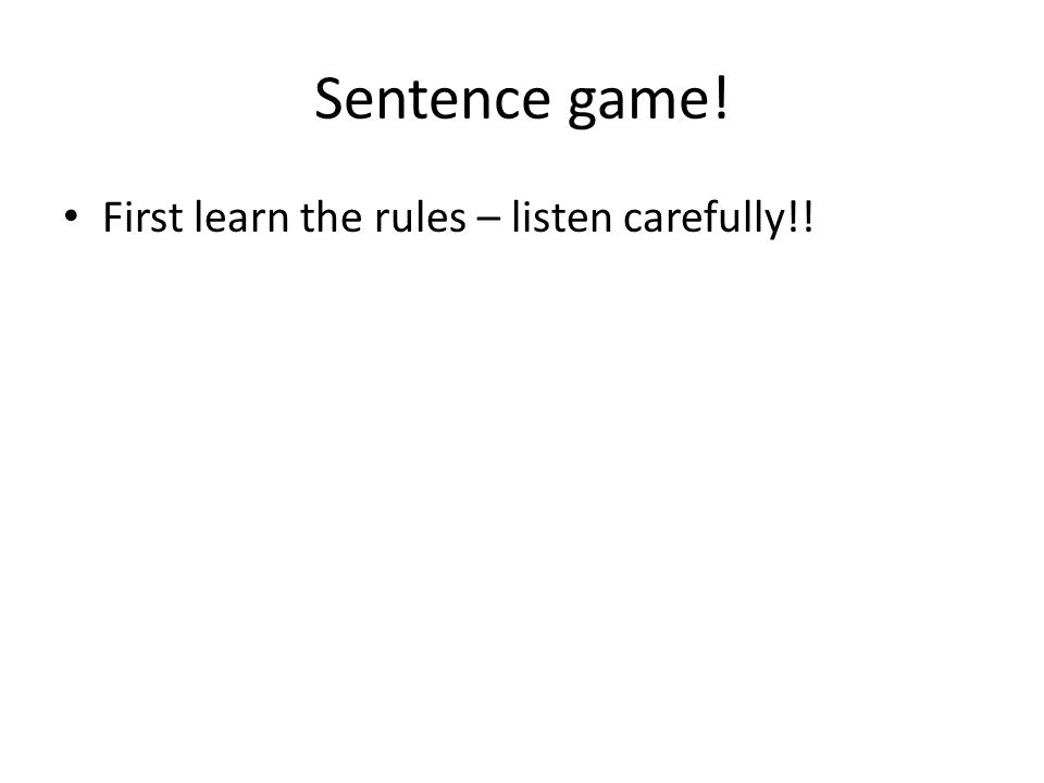 Sentence game! First learn the rules – listen carefully!!