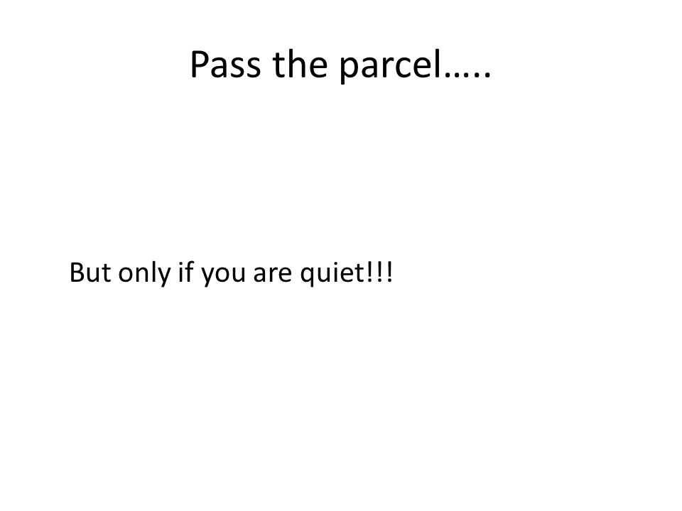 Pass the parcel….. But only if you are quiet!!!