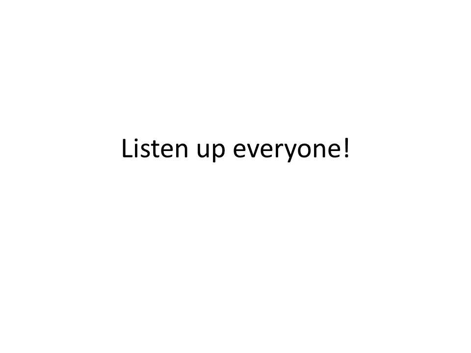 Listen up everyone!