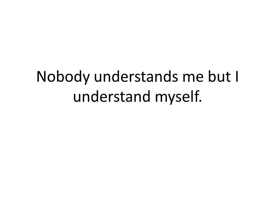 Nobody understands me but I understand myself.
