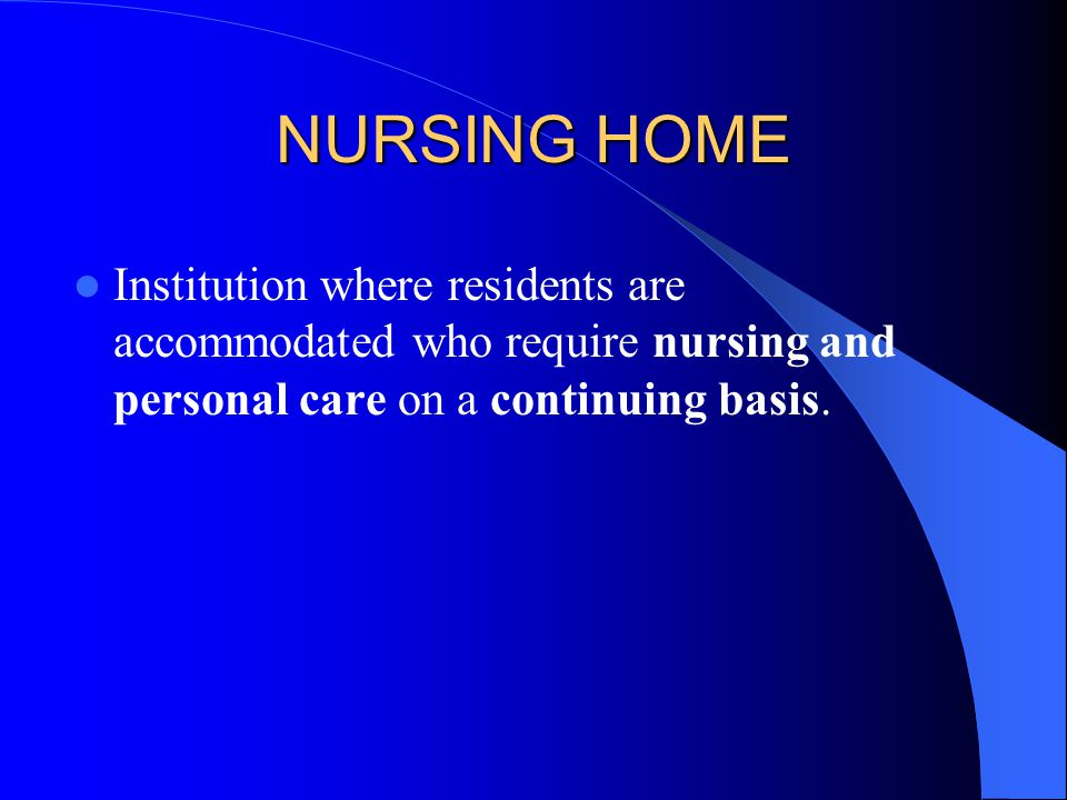 NURSING HOME Institution where residents are accommodated who require nursing and personal care on a continuing basis.