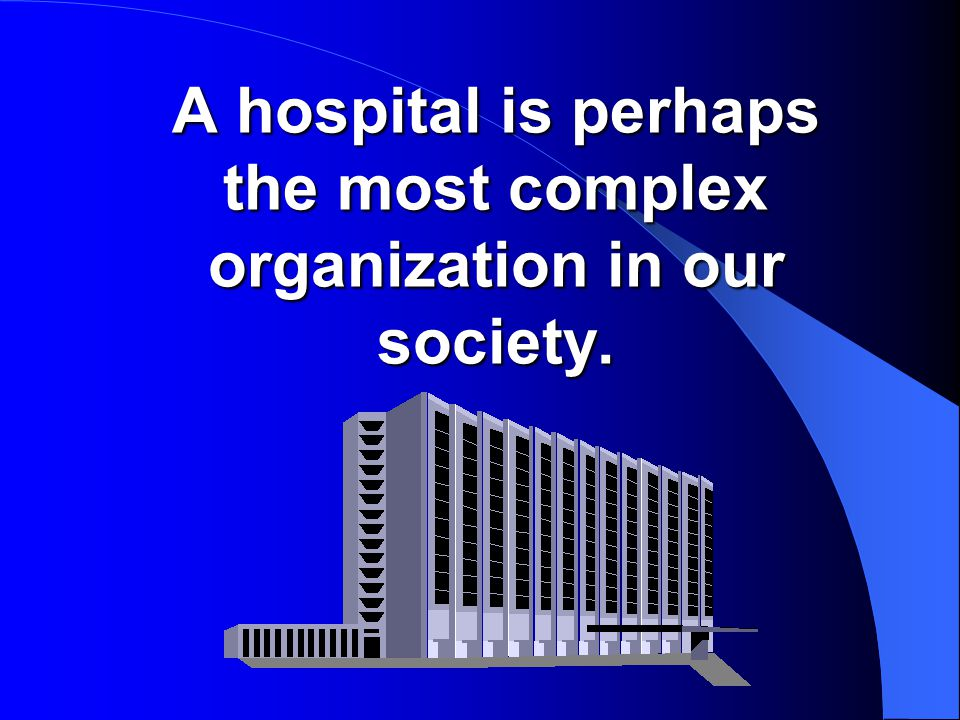 A hospital is perhaps the most complex organization in our society.