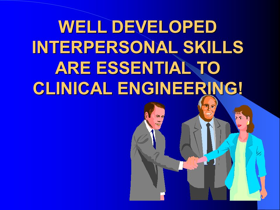 WELL DEVELOPED INTERPERSONAL SKILLS ARE ESSENTIAL TO CLINICAL ENGINEERING!