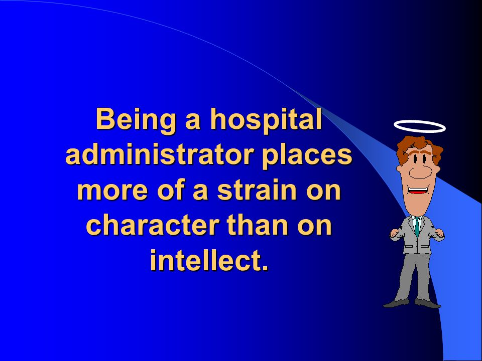 Being a hospital administrator places more of a strain on character than on intellect.