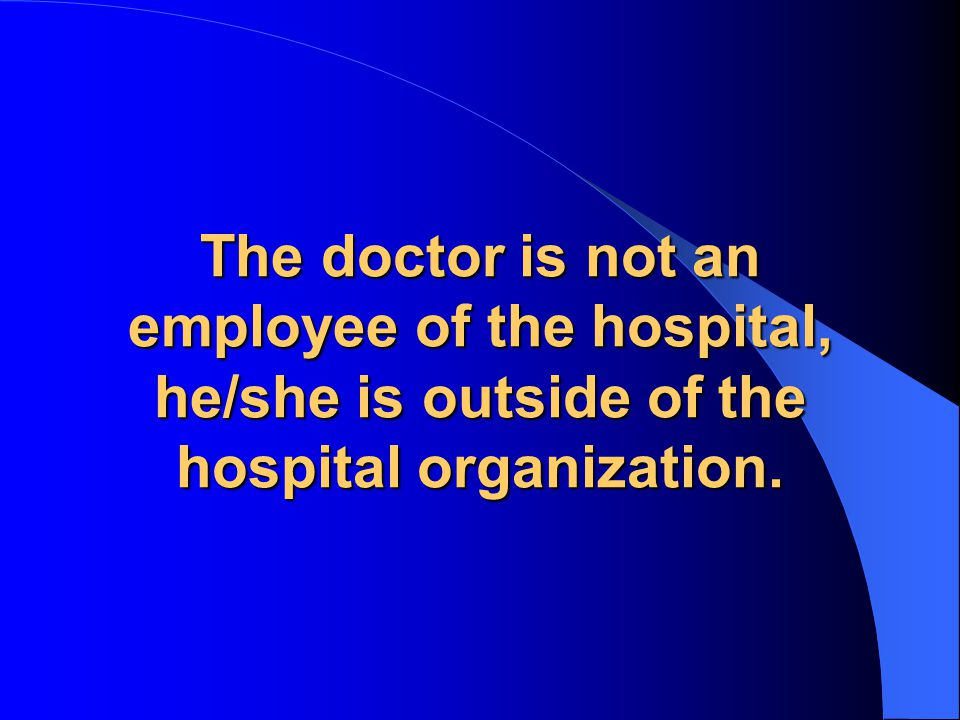 The doctor is not an employee of the hospital, he/she is outside of the hospital organization.