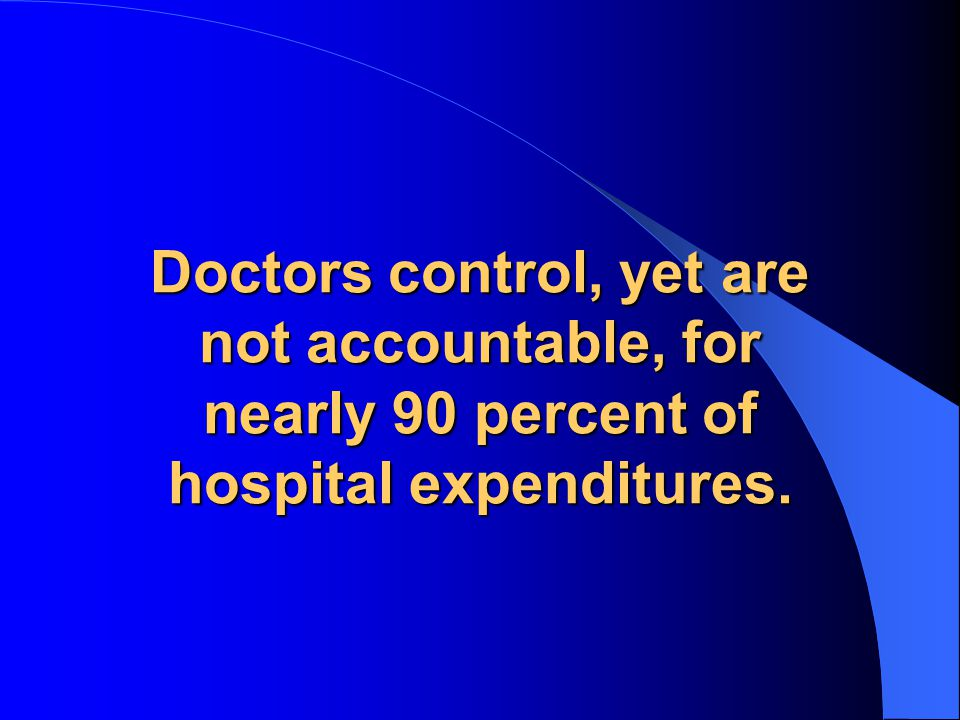 Doctors control, yet are not accountable, for nearly 90 percent of hospital expenditures.