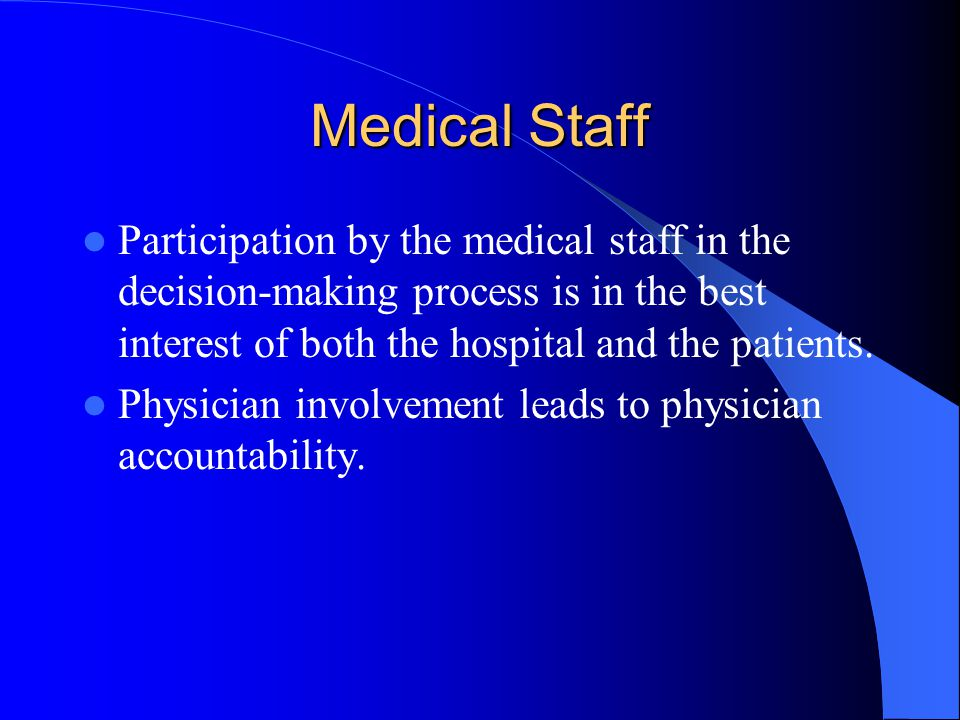Medical Staff Participation by the medical staff in the decision-making process is in the best interest of both the hospital and the patients.