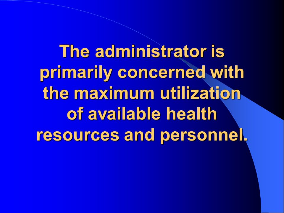 The administrator is primarily concerned with the maximum utilization of available health resources and personnel.