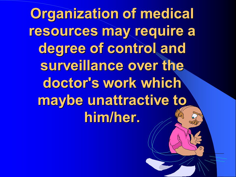 Organization of medical resources may require a degree of control and surveillance over the doctor s work which maybe unattractive to him/her.